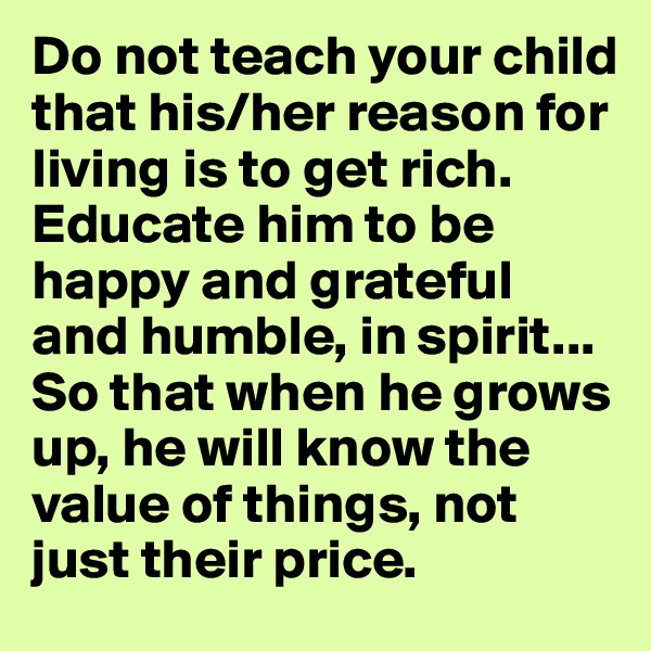 Do not teach your child that his/her reason for living is to get rich. Educate him to be happy and grateful and humble, in spirit... So that when he grows up, he will know the value of things, not just their price.