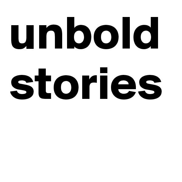 unbold stories
