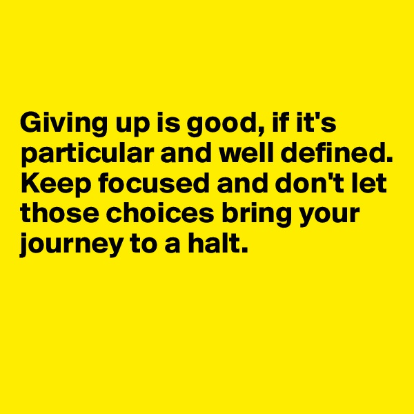 Giving up is good, if it's particular and well defined. Keep focused and don't let those choices bring your journey to a halt.