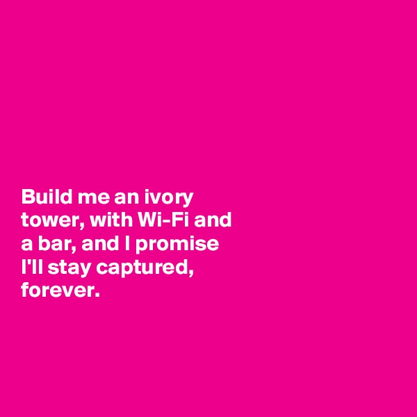 Build me an ivory  tower, with Wi-Fi and  a bar, and I promise  I'll stay captured,   forever.