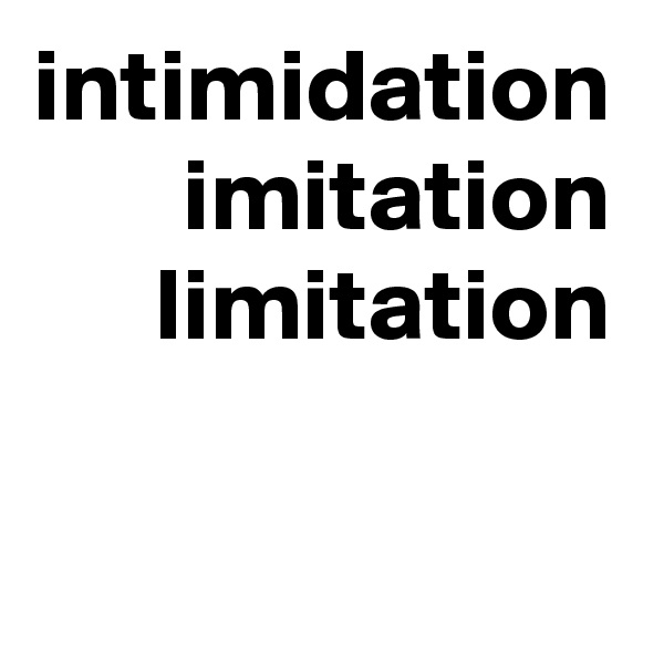 intimidation imitation limitation