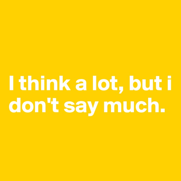 I think a lot, but i don't say much.