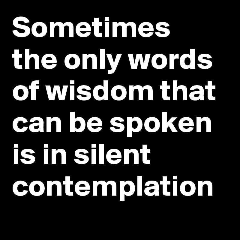 Sometimes the only words of wisdom that can be spoken is in silent contemplation