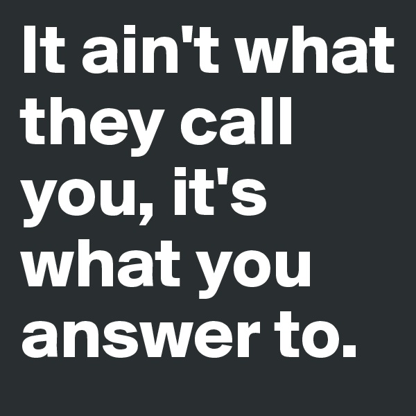 It ain't what they call you, it's what you answer to.