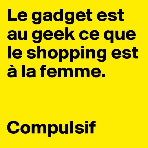 Le gadget est au geek ce que le shopping est à la femme.   Compulsif