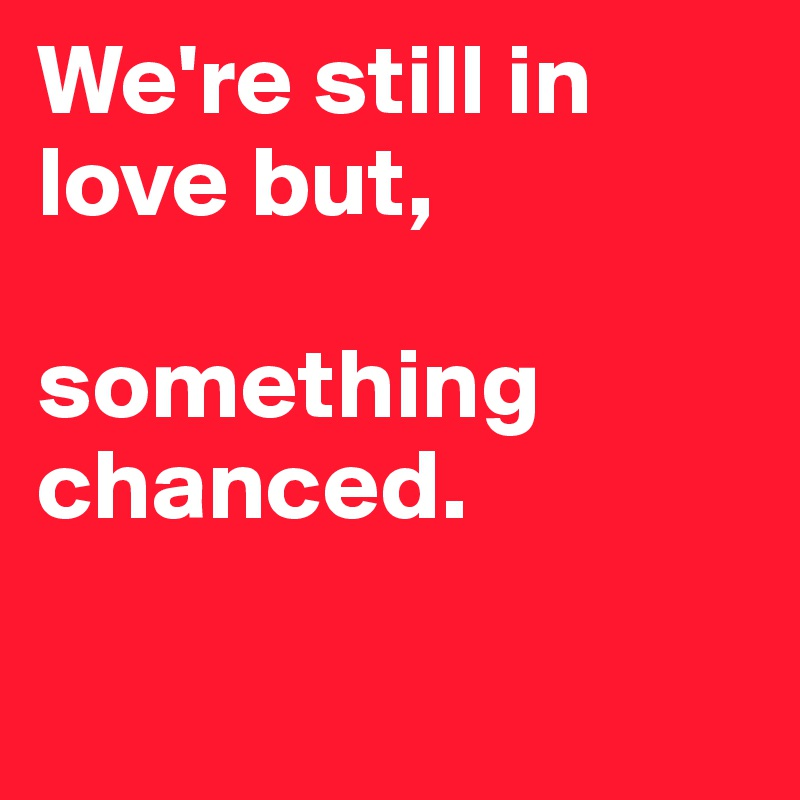 We're still in love but,   something chanced.
