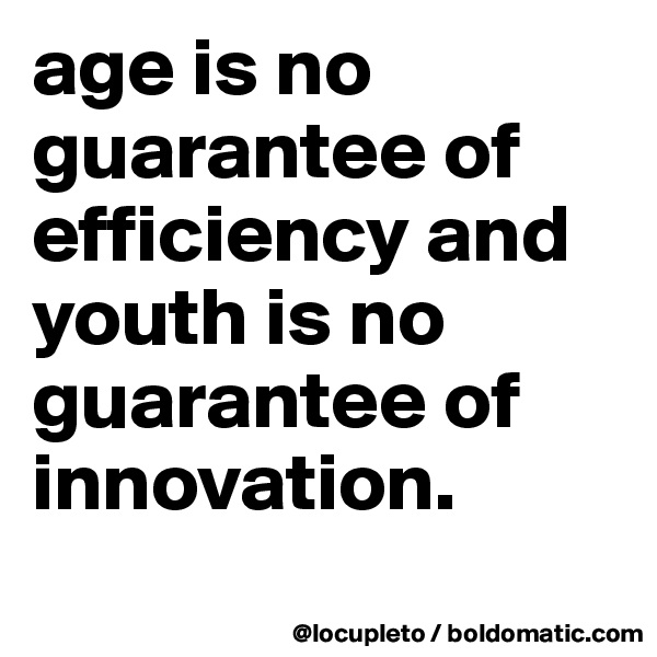 age is no guarantee of efficiency and youth is no guarantee of innovation.
