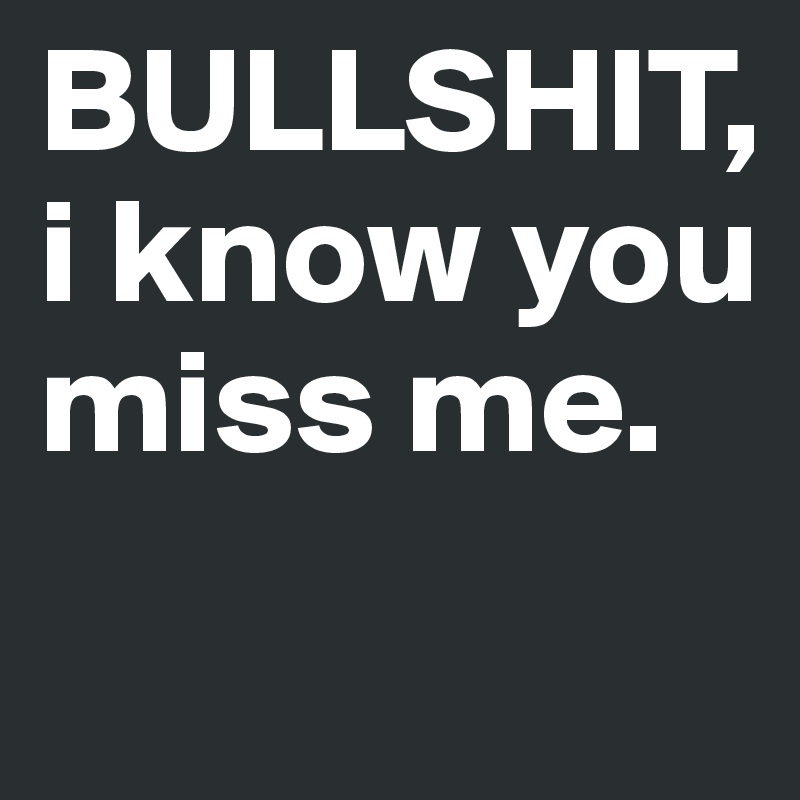 Bullshit I Know You Miss Me Post By Laravanessa On Boldomatic