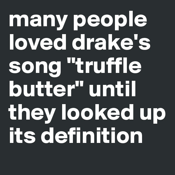 "many people loved drake's song ""truffle butter"" until they looked up its definition"