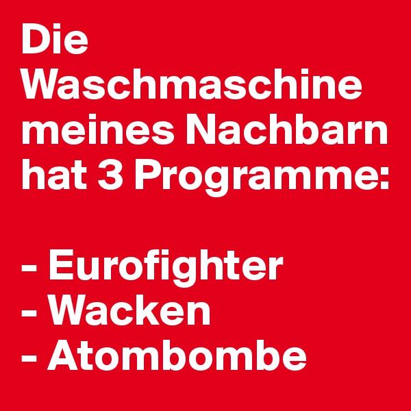 Die Waschmaschine meines Nachbarn hat 3 Programme:  - Eurofighter - Wacken - Atombombe