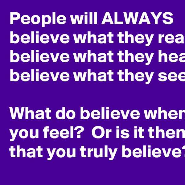 People will ALWAYS believe what they read believe what they hear believe what they see  What do believe when you feel?  Or is it then that you truly believe?