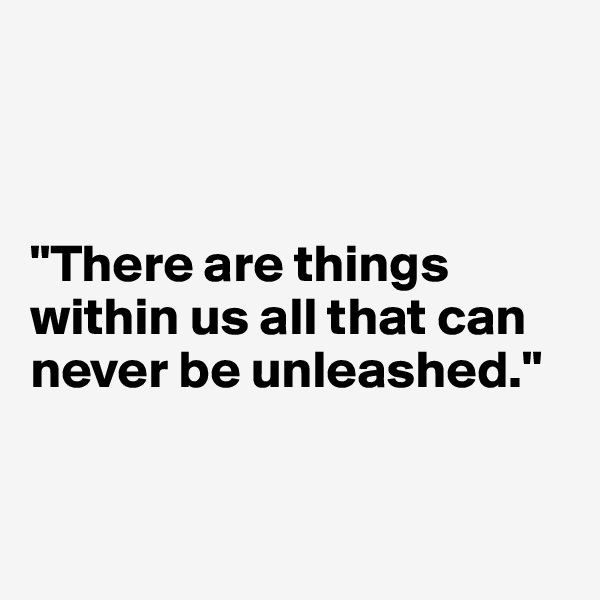 """There are things within us all that can never be unleashed."""