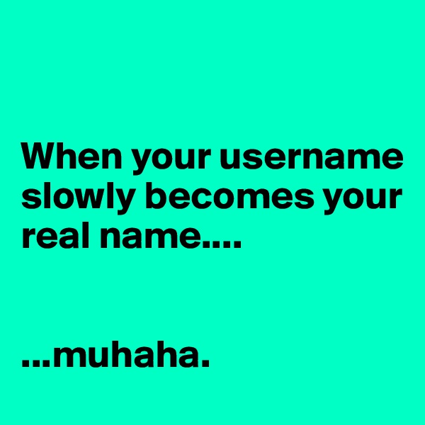 When your username slowly becomes your real name....   ...muhaha.