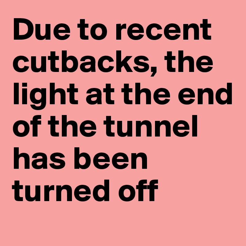 Due to recent cutbacks, the light at the end of the tunnel has been turned off