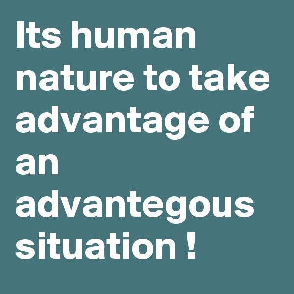 Its human nature to take advantage of an advantegous situation !