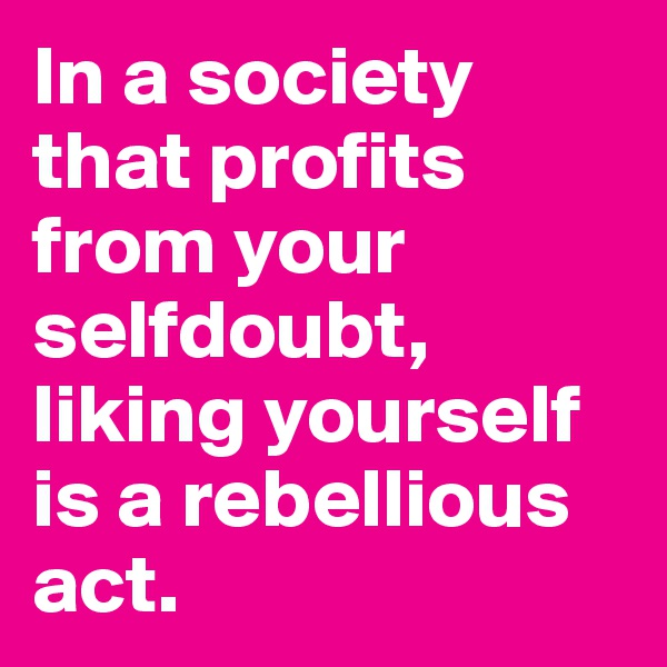 In a society that profits from your selfdoubt, liking yourself is a rebellious act.