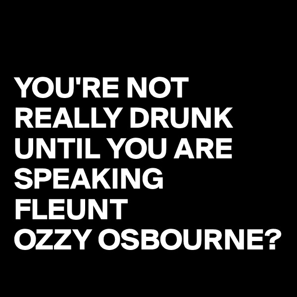 YOU'RE NOT REALLY DRUNK UNTIL YOU ARE SPEAKING FLEUNT  OZZY OSBOURNE?