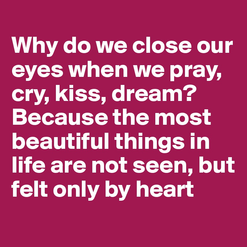 Why Do We Close Our Eyes When We Pray Cry Kiss Dream Because The Most Beautiful Things In Life Are Not Seen But Felt Only By Heart Post By Babs 77 On