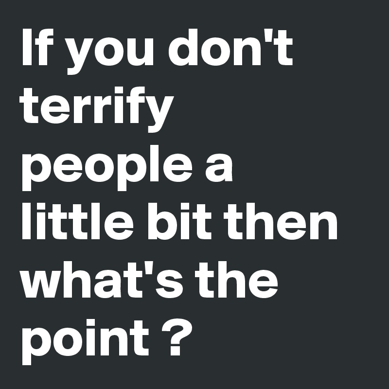 If you don't terrify people a little bit then what's the point ?