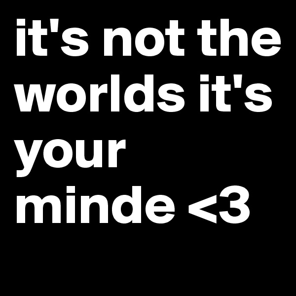 it's not the worlds it's your minde <3