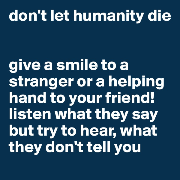 don't let humanity die    give a smile to a stranger or a helping hand to your friend! listen what they say but try to hear, what they don't tell you