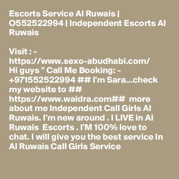 Escorts Service Al Ruwais   O552522994   Independent Escorts Al Ruwais  Visit : -  https://www.sexo-abudhabi.com/ Hi guys '' Call Me Booking: - +971552522994 ## I'm Sara...check my website to ## https://www.waidra.com##  more about me Independent Call Girls Al Ruwais. I'm new around . I LIVE in Al Ruwais  Escorts . I'M 100% love to chat. I will give you the best service In Al Ruwais Call Girls Service