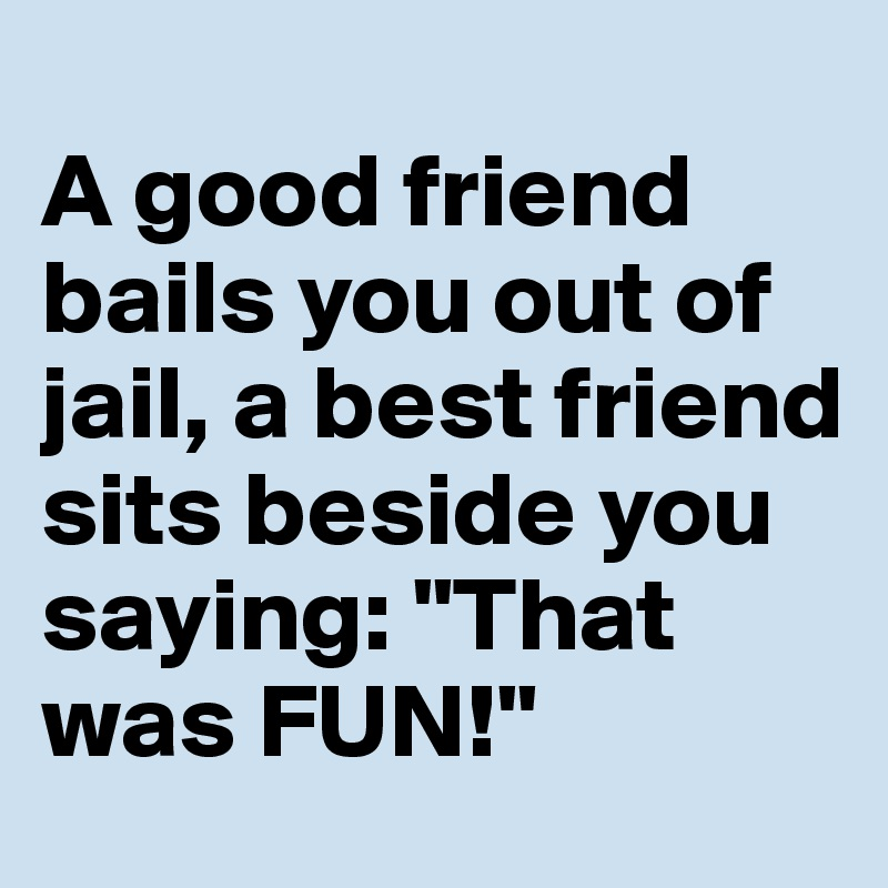 """A good friend bails you out of jail, a best friend sits beside you saying: """"That was FUN!"""""""