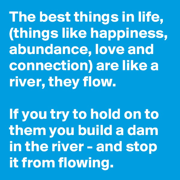 The best things in life, (things like happiness, abundance, love and connection) are like a river, they flow.   If you try to hold on to them you build a dam in the river - and stop it from flowing.