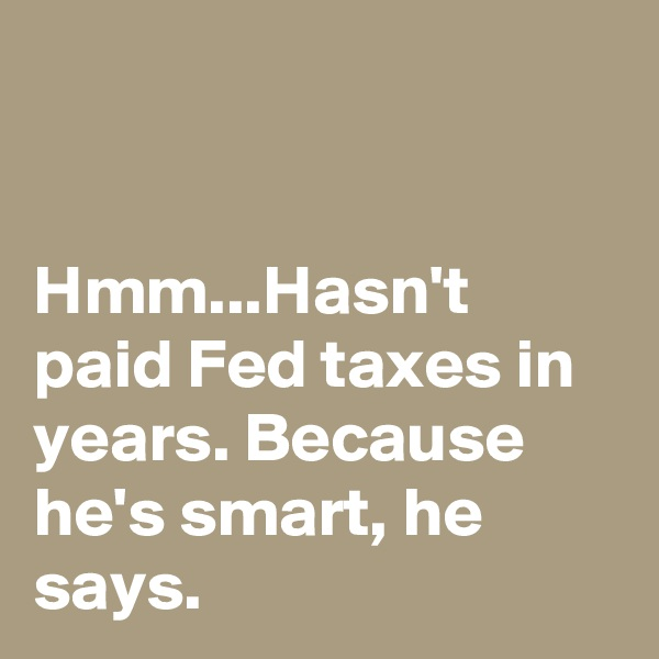 Hmm...Hasn't paid Fed taxes in years. Because he's smart, he says.
