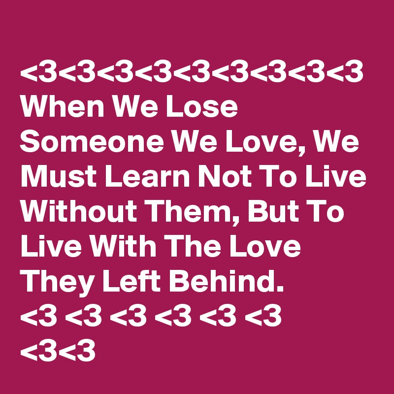 <3<3<3<3<3<3<3<3<3 When We Lose Someone We Love, We Must Learn Not To Live Without Them, But To Live With The Love They Left Behind. <3 <3 <3 <3 <3 <3 <3<3