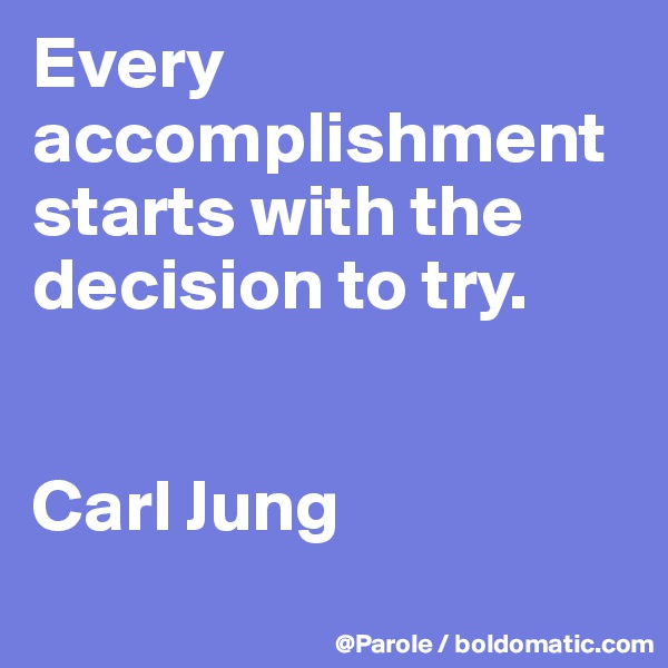 Every accomplishment starts with the decision to try.   Carl Jung