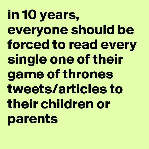 in 10 years, everyone should be forced to read every single one of their game of thrones tweets/articles to their children or parents