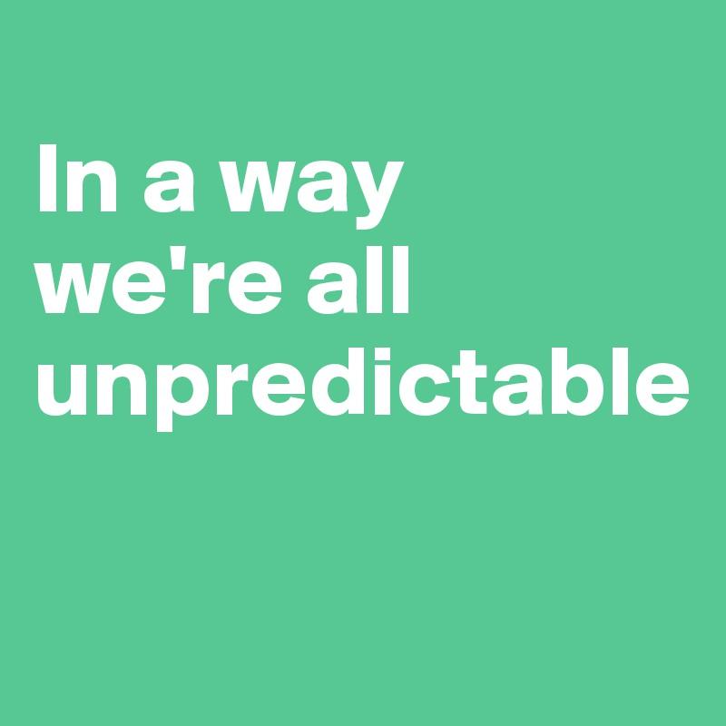 In a way we're all unpredictable