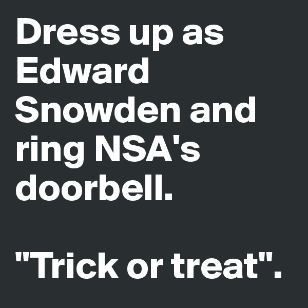 """Dress up as Edward Snowden and ring NSA's doorbell.  """"Trick or treat""""."""