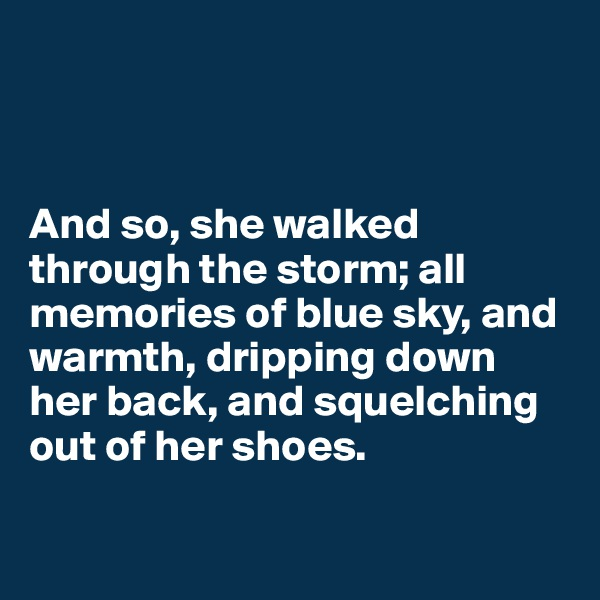 And so, she walked through the storm; all memories of blue sky, and warmth, dripping down her back, and squelching out of her shoes.
