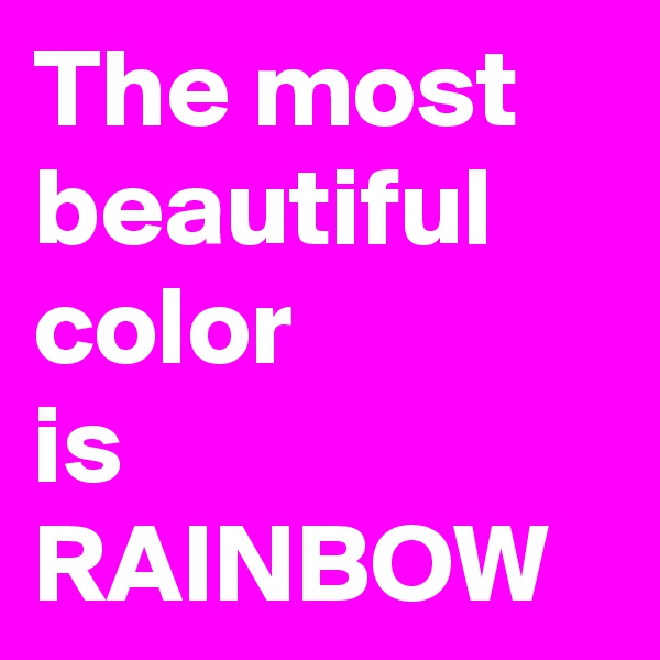 The most beautiful color is RAINBOW