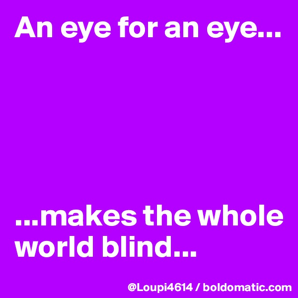 An eye for an eye...      ...makes the whole world blind...