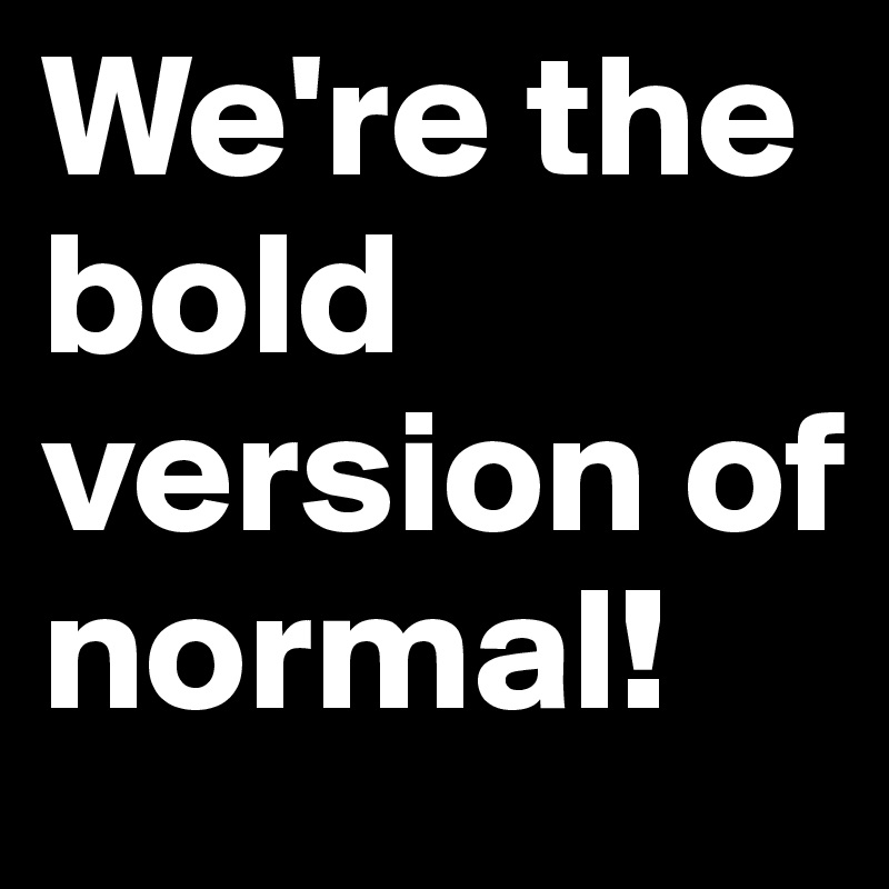 We're the bold version of normal!