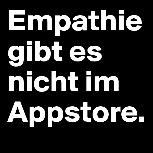 Empathie gibt es nicht im Appstore.