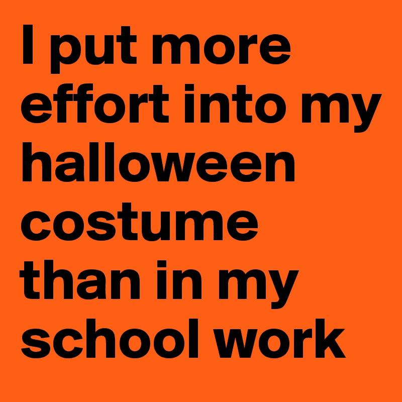 I put more effort into my halloween costume than in my school work