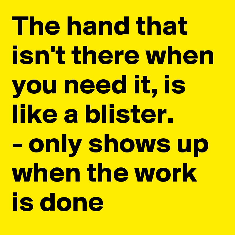 The hand that isn't there when you need it, is like a blister. - only shows up when the work is done