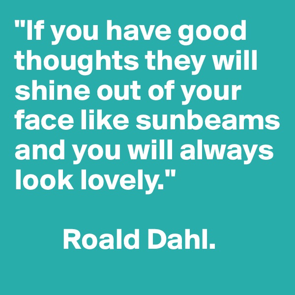 """""""If you have good thoughts they will shine out of your face like sunbeams and you will always look lovely.""""          Roald Dahl."""