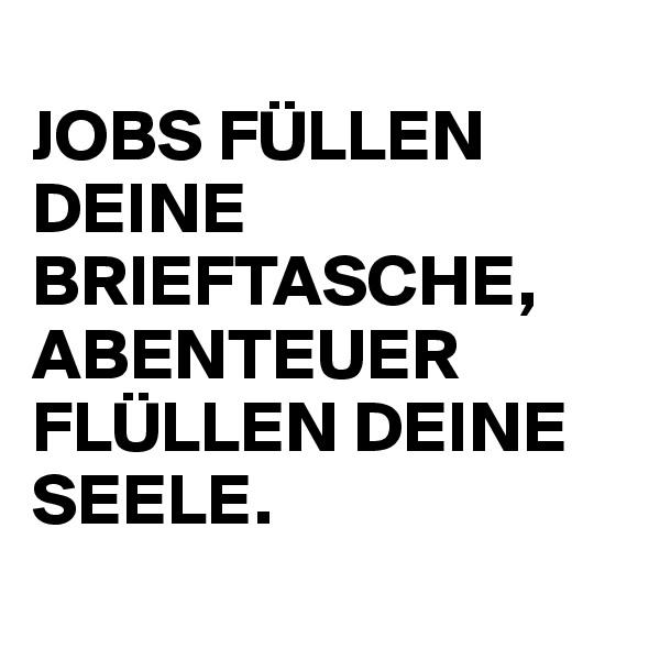 JOBS FÜLLEN DEINE BRIEFTASCHE, ABENTEUER FLÜLLEN DEINE SEELE.