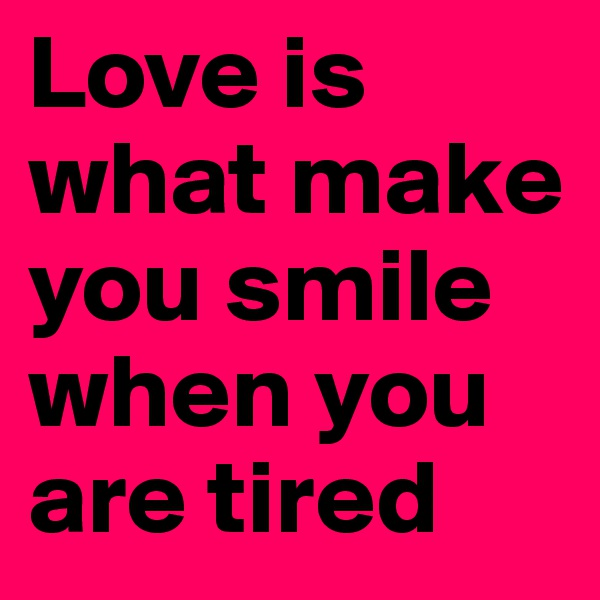 Love is what make you smile when you are tired