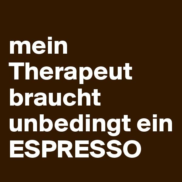 mein Therapeut braucht unbedingt ein ESPRESSO