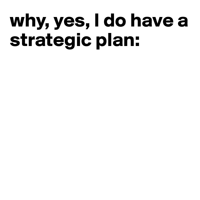 why, yes, I do have a strategic plan: