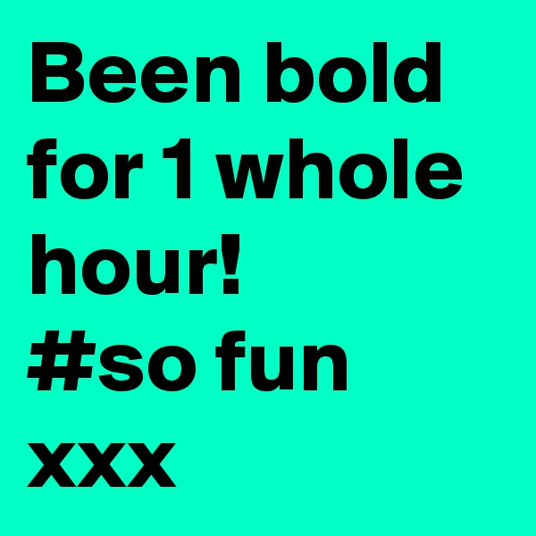Been bold for 1 whole hour! #so fun xxx