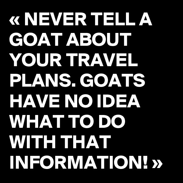 « NEVER TELL A GOAT ABOUT YOUR TRAVEL PLANS. GOATS HAVE NO IDEA WHAT TO DO WITH THAT INFORMATION! »