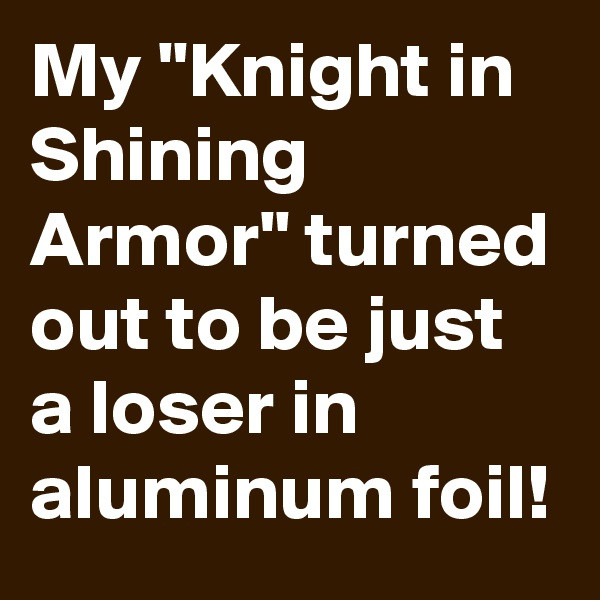 """My """"Knight in Shining Armor"""" turned out to be just a loser in aluminum foil!"""