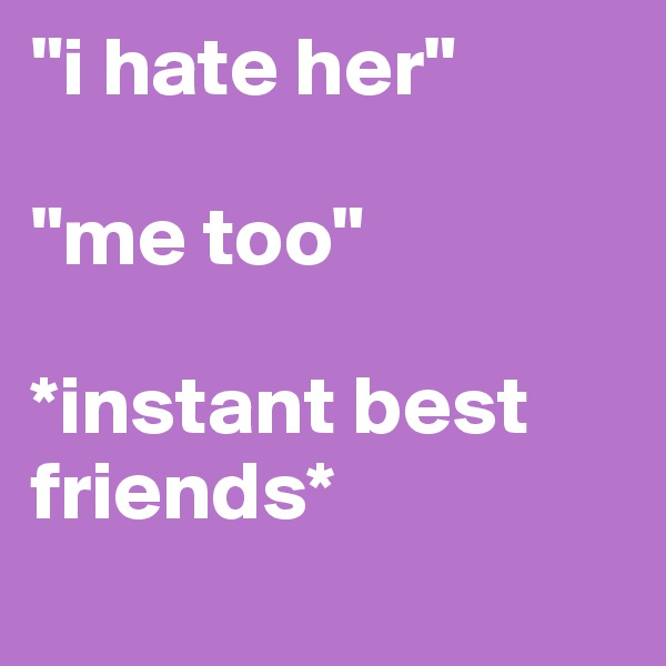 """""""i hate her""""  """"me too""""  *instant best friends*"""